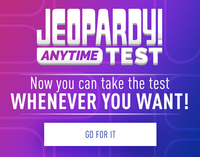 Jeopardy! Anytime Test | Now you can take the test whenever you want! | Go for it!